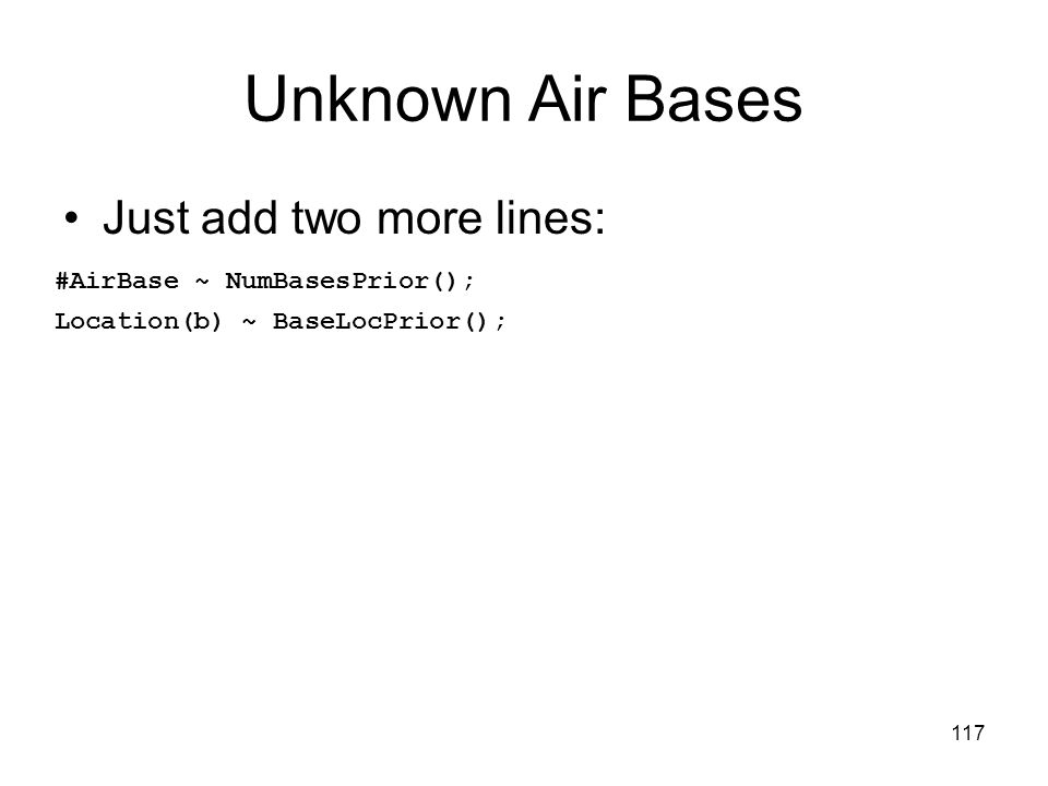 117 Unknown Air Bases Just add two more lines: #AirBase ~ NumBasesPrior(); Location(b) ~ BaseLocPrior();