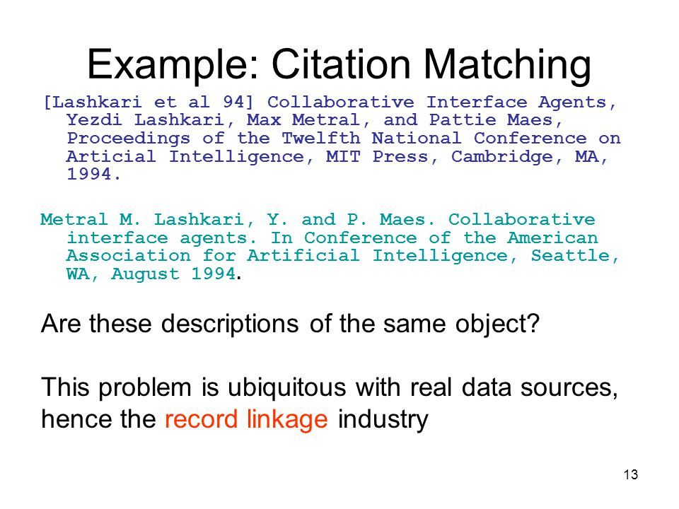 13 Example: Citation Matching [Lashkari et al 94] Collaborative Interface Agents, Yezdi Lashkari, Max Metral, and Pattie Maes, Proceedings of the Twelfth National Conference on Articial Intelligence, MIT Press, Cambridge, MA, 1994.