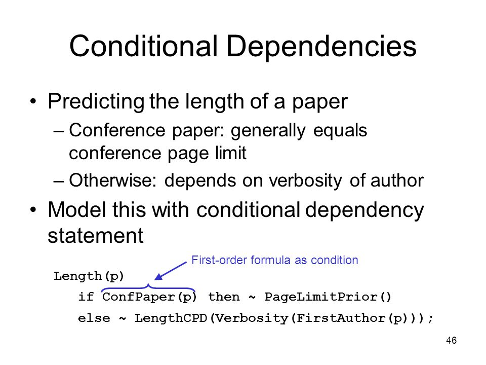 46 Conditional Dependencies Predicting the length of a paper –Conference paper: generally equals conference page limit –Otherwise: depends on verbosit
