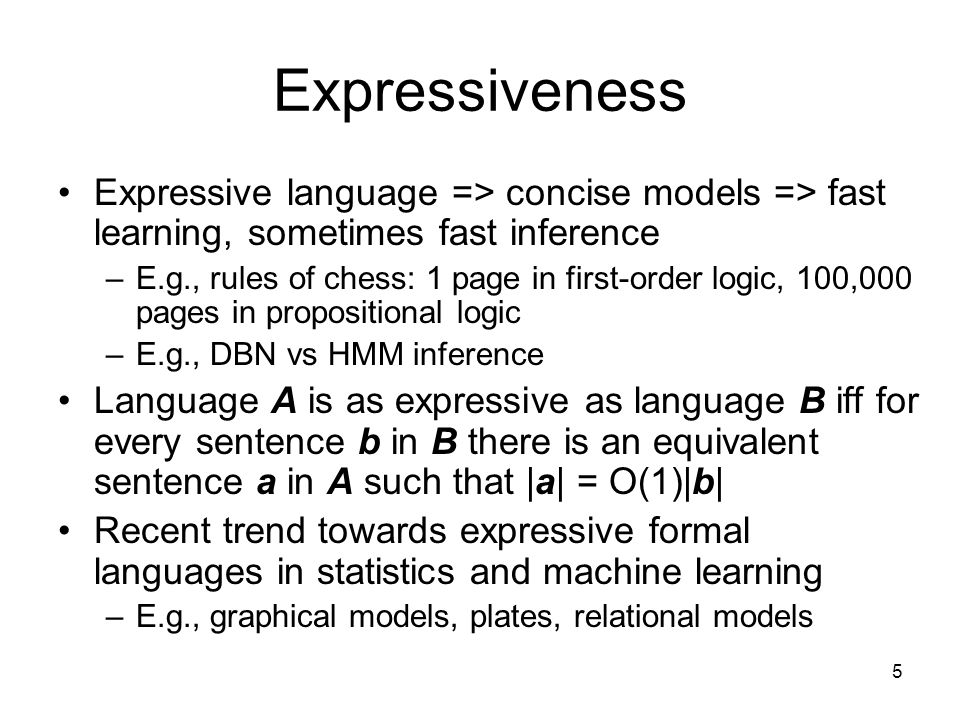 5 Expressiveness Expressive language => concise models => fast learning, sometimes fast inference –E.g., rules of chess: 1 page in first-order logic,