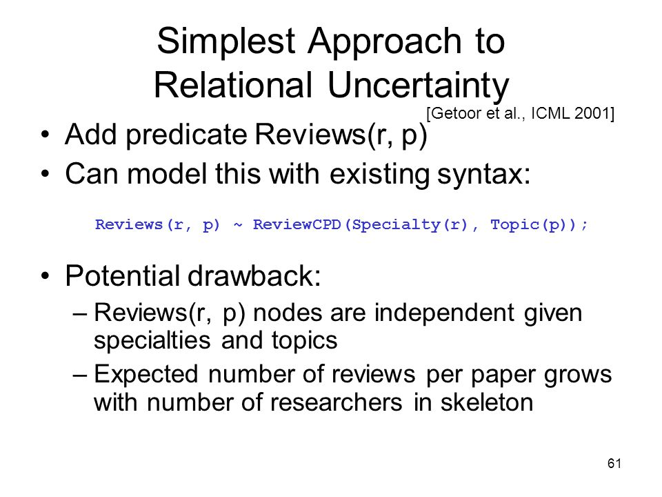 61 Simplest Approach to Relational Uncertainty Add predicate Reviews(r, p) Can model this with existing syntax: Potential drawback: –Reviews(r, p) nod