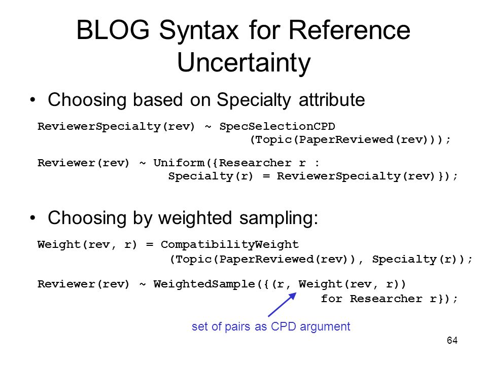 64 BLOG Syntax for Reference Uncertainty Choosing based on Specialty attribute Choosing by weighted sampling: ReviewerSpecialty(rev) ~ SpecSelectionCP