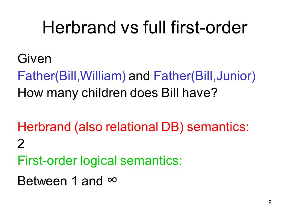 8 Herbrand vs full first-order Given Father(Bill,William) and Father(Bill,Junior) How many children does Bill have? Herbrand (also relational DB) sema