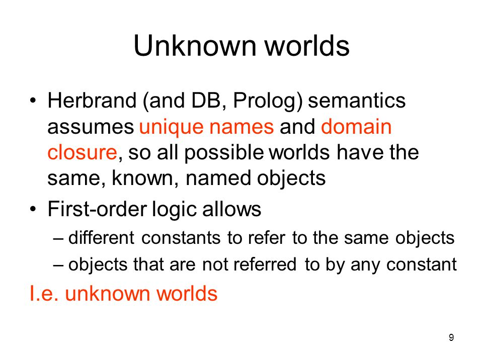 9 Unknown worlds Herbrand (and DB, Prolog) semantics assumes unique names and domain closure, so all possible worlds have the same, known, named objec