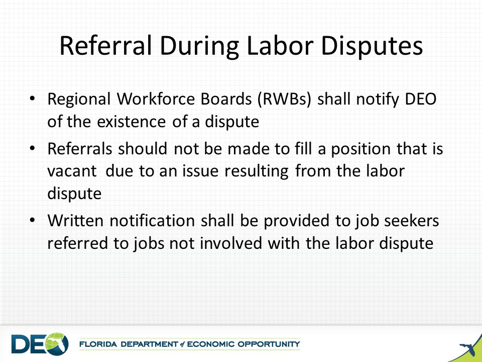 Referral During Labor Disputes Regional Workforce Boards (RWBs) shall notify DEO of the existence of a dispute Referrals should not be made to fill a
