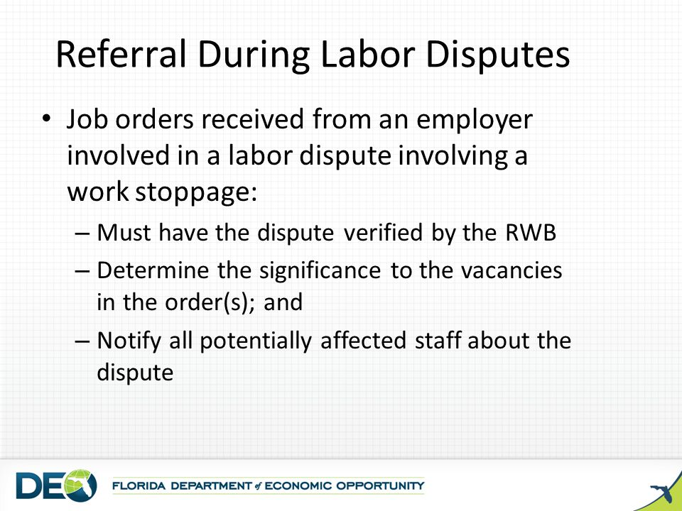 Referral During Labor Disputes Job orders received from an employer involved in a labor dispute involving a work stoppage: – Must have the dispute ver
