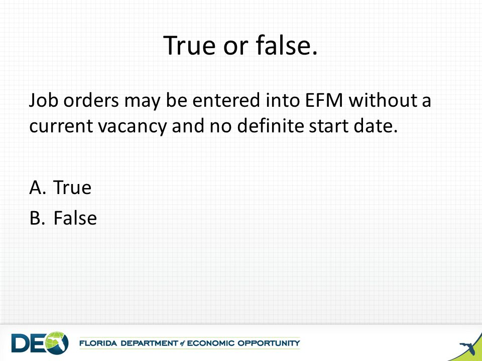 True or false. Job orders may be entered into EFM without a current vacancy and no definite start date. A.True B.False