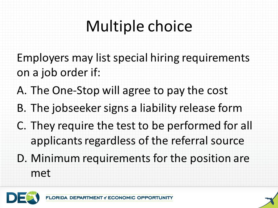 Multiple choice Employers may list special hiring requirements on a job order if: A.The One-Stop will agree to pay the cost B.The jobseeker signs a li