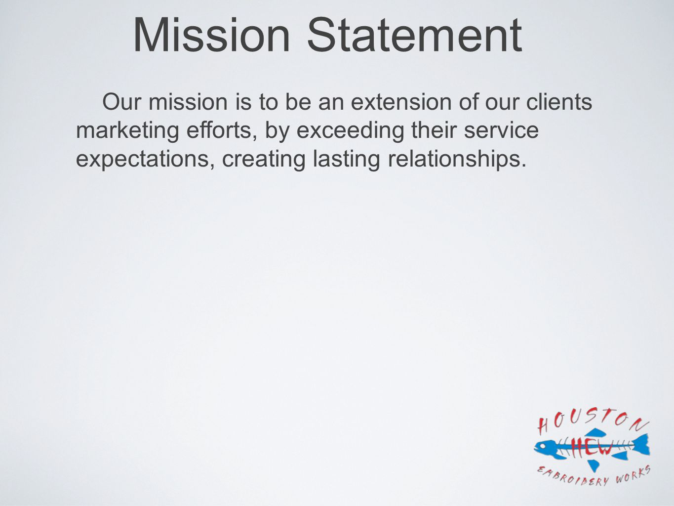 Mission Statement Our mission is to be an extension of our clients marketing efforts, by exceeding their service expectations, creating lasting relati