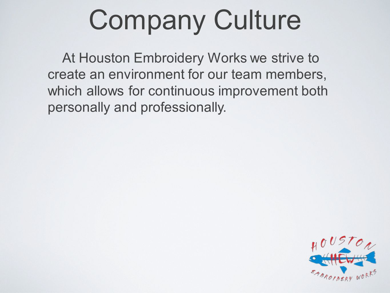 Company Culture At Houston Embroidery Works we strive to create an environment for our team members, which allows for continuous improvement both pers