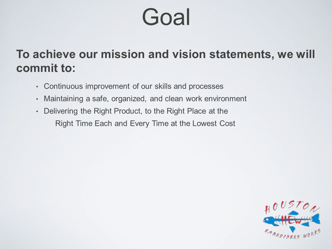 Goal Continuous improvement of our skills and processes Maintaining a safe, organized, and clean work environment Delivering the Right Product, to the