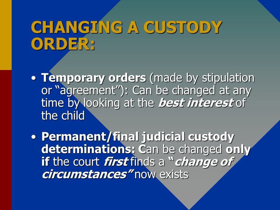 CHANGING A CUSTODY ORDER: Temporary orders (made by stipulation or agreement): Can be changed at any time by looking at the best interest of the childTemporary orders (made by stipulation or agreement): Can be changed at any time by looking at the best interest of the child Permanent/final judicial custody determinations: Can be changed only if the court first finds a change of circumstances now existsPermanent/final judicial custody determinations: Can be changed only if the court first finds a change of circumstances now exists