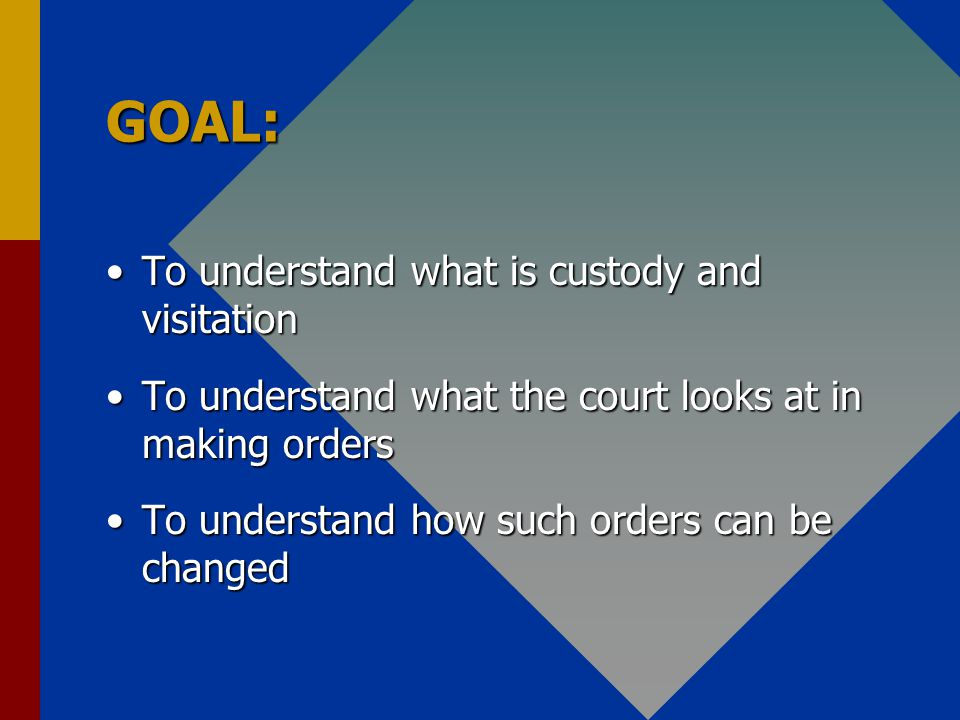 GOAL: To understand what is custody and visitationTo understand what is custody and visitation To understand what the court looks at in making ordersTo understand what the court looks at in making orders To understand how such orders can be changedTo understand how such orders can be changed