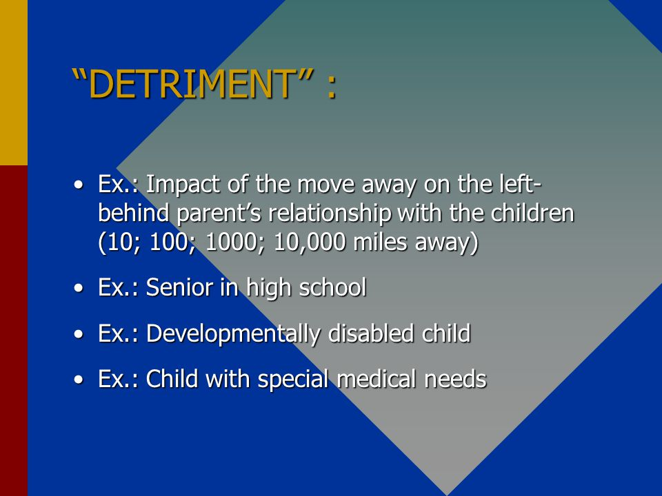 DETRIMENT : Ex.: Impact of the move away on the left- behind parents relationship with the children (10; 100; 1000; 10,000 miles away)Ex.: Impact of the move away on the left- behind parents relationship with the children (10; 100; 1000; 10,000 miles away) Ex.: Senior in high schoolEx.: Senior in high school Ex.: Developmentally disabled childEx.: Developmentally disabled child Ex.: Child with special medical needsEx.: Child with special medical needs