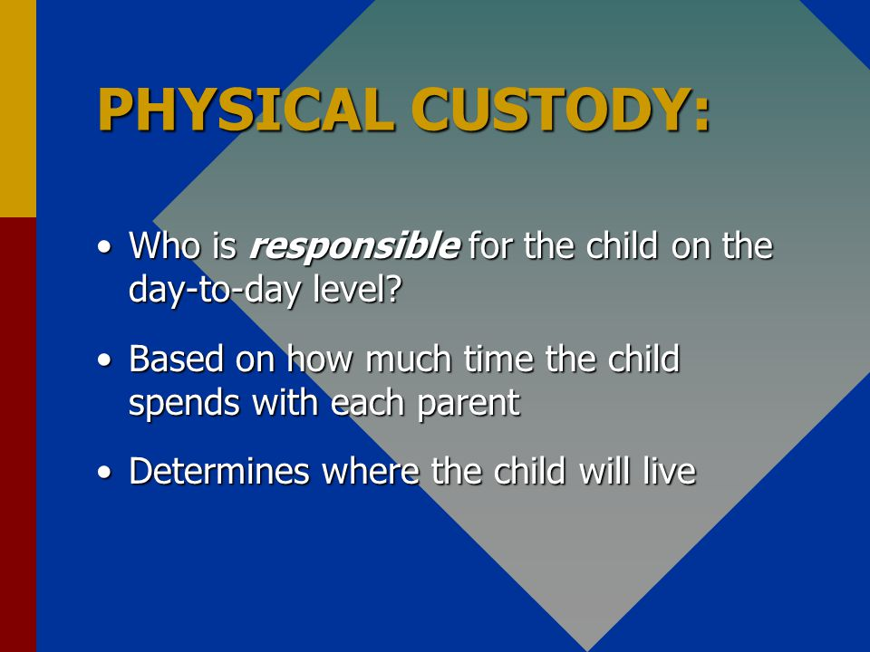 PHYSICAL CUSTODY: Who is responsible for the child on the day-to-day level Who is responsible for the child on the day-to-day level.