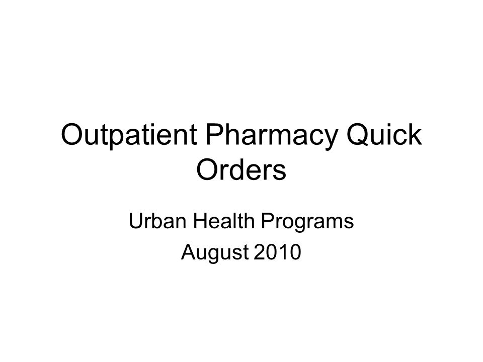 Outpatient Pharmacy Quick Orders Urban Health Programs August 2010