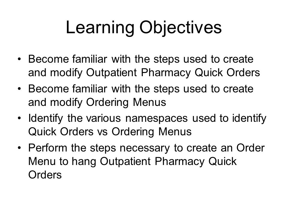 Learning Objectives Become familiar with the steps used to create and modify Outpatient Pharmacy Quick Orders Become familiar with the steps used to c