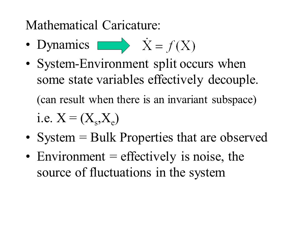 Reduction: The System- Environment Split Ingredients: Many state variables X=(x 1,x 2, …., x N ) Energy Conservation (i.e.