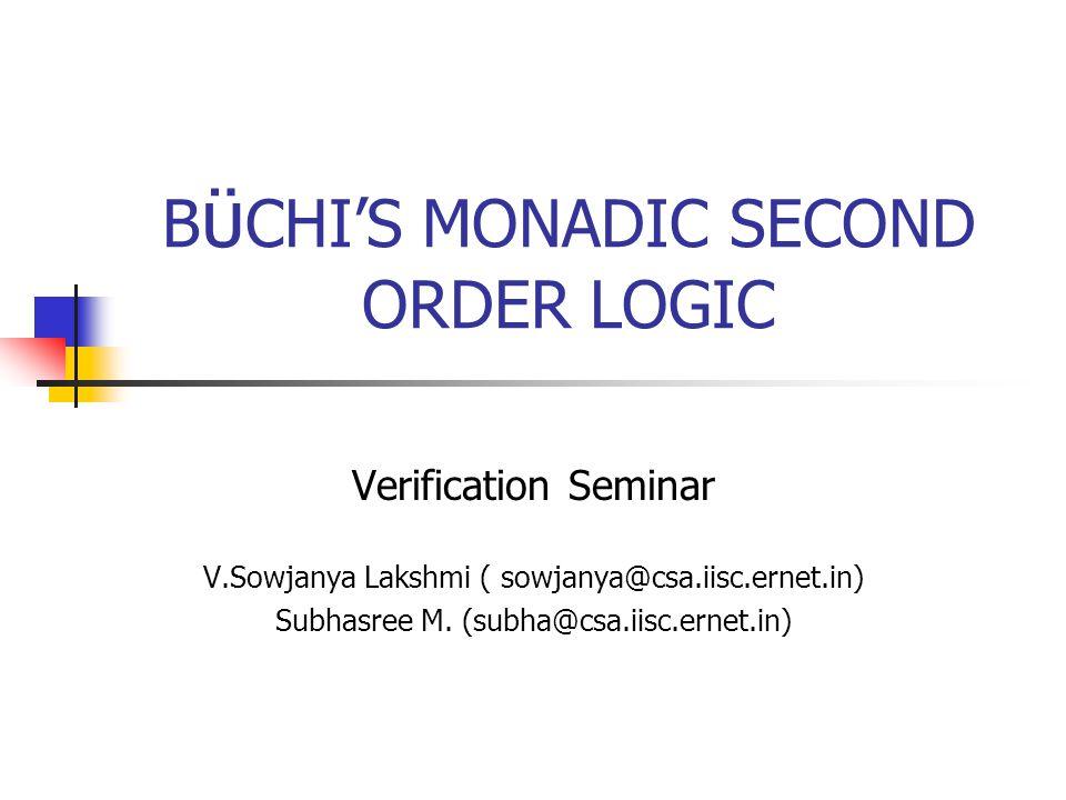 B ϋ CHIS MONADIC SECOND ORDER LOGIC Verification Seminar V.Sowjanya Lakshmi ( sowjanya@csa.iisc.ernet.in) Subhasree M.