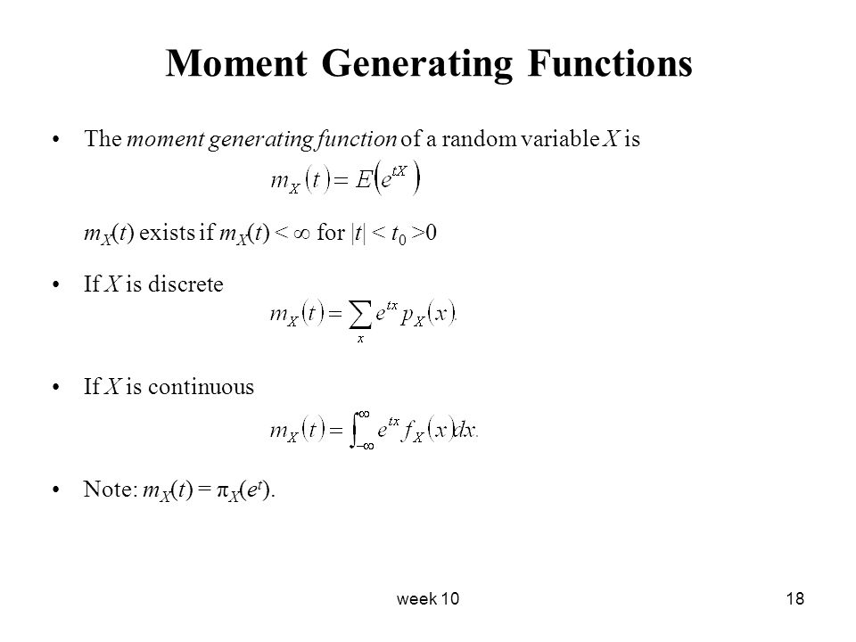 week 1018 Moment Generating Functions The moment generating function of a random variable X is m X (t) exists if m X (t) 0 If X is discrete If X is co
