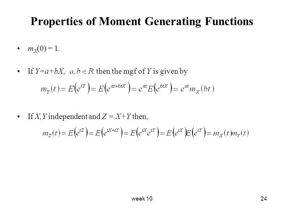 week 1024 Properties of Moment Generating Functions m X (0) = 1. If Y=a+bX, then the mgf of Y is given by If X,Y independent and Z = X+Y then,