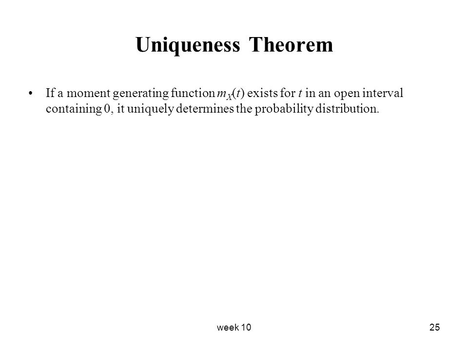 week 1025 Uniqueness Theorem If a moment generating function m X (t) exists for t in an open interval containing 0, it uniquely determines the probabi