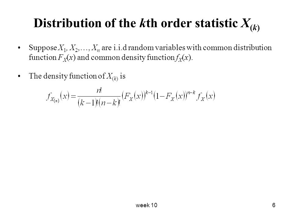 week 106 Distribution of the kth order statistic X (k) Suppose X 1, X 2,…, X n are i.i.d random variables with common distribution function F X (x) an