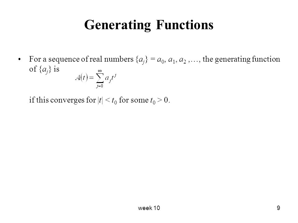 week 109 Generating Functions For a sequence of real numbers {a j } = a 0, a 1, a 2,…, the generating function of {a j } is if this converges for  t 