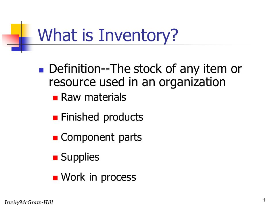 Irwin/McGraw-Hill 1 What is Inventory? Definition--The stock of any item or resource used in an organization Raw materials Finished products Component