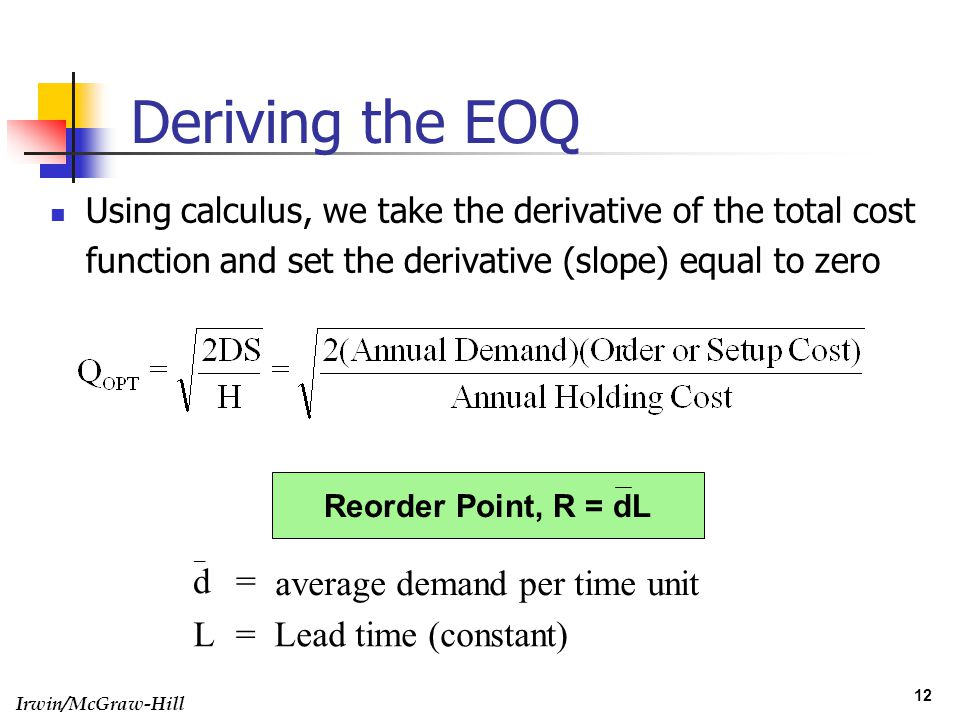 Irwin/McGraw-Hill 12 Deriving the EOQ Using calculus, we take the derivative of the total cost function and set the derivative (slope) equal to zero L