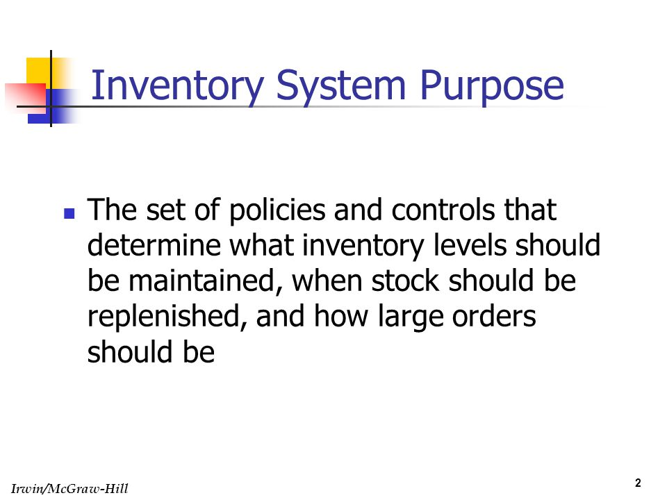 Irwin/McGraw-Hill 2 Inventory System Purpose The set of policies and controls that determine what inventory levels should be maintained, when stock sh