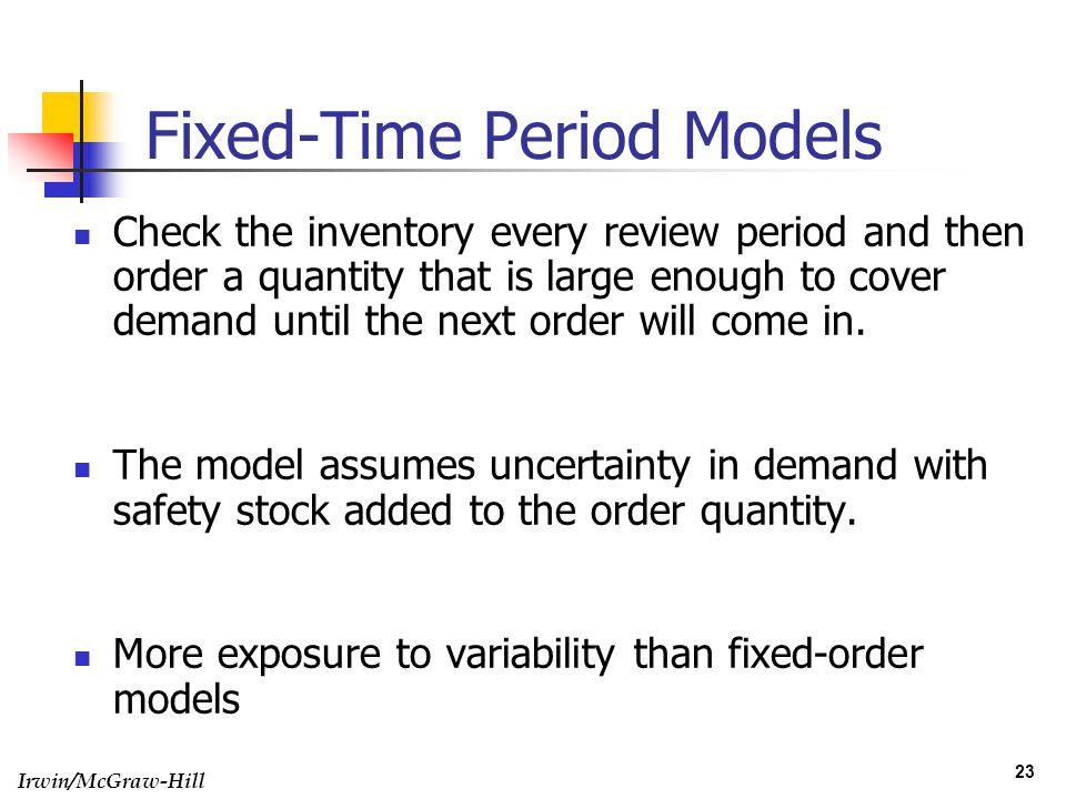 Irwin/McGraw-Hill 23 Fixed-Time Period Models Check the inventory every review period and then order a quantity that is large enough to cover demand u