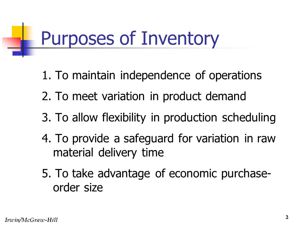 Irwin/McGraw-Hill 3 Purposes of Inventory 1. To maintain independence of operations 2. To meet variation in product demand 3. To allow flexibility in