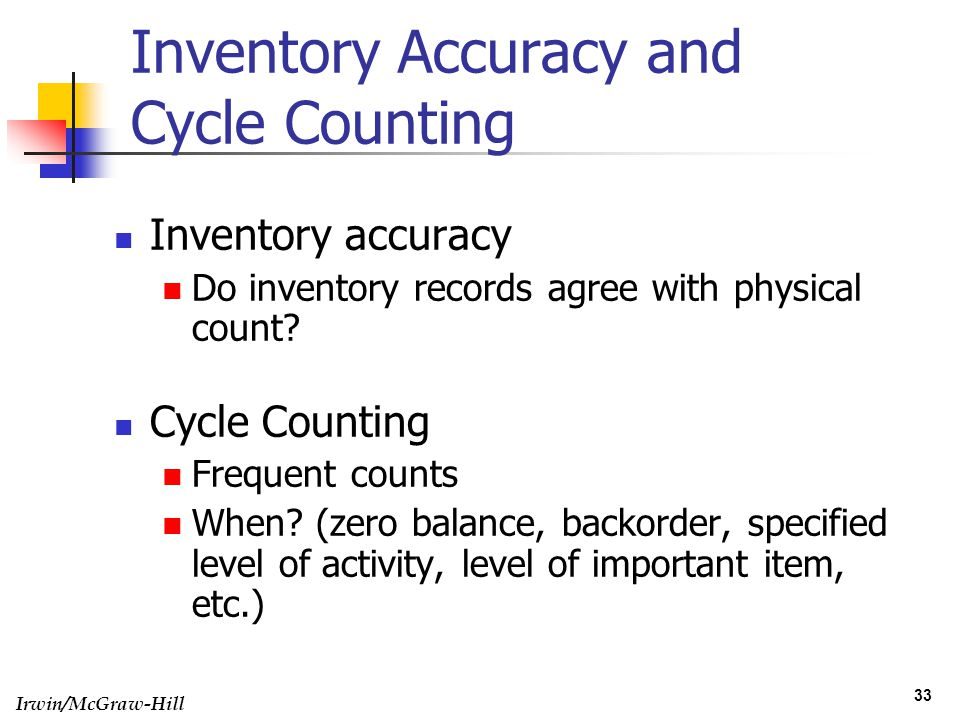 Irwin/McGraw-Hill 33 Inventory Accuracy and Cycle Counting Inventory accuracy Do inventory records agree with physical count? Cycle Counting Frequent