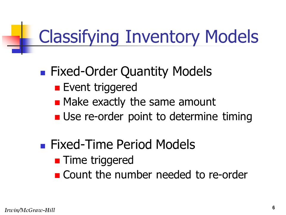 Irwin/McGraw-Hill 6 Classifying Inventory Models Fixed-Order Quantity Models Event triggered Make exactly the same amount Use re-order point to determ
