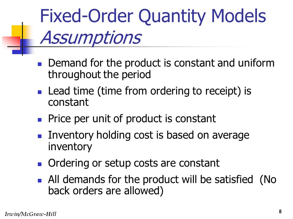 Irwin/McGraw-Hill 8 Fixed-Order Quantity Models Assumptions Demand for the product is constant and uniform throughout the period Lead time (time from