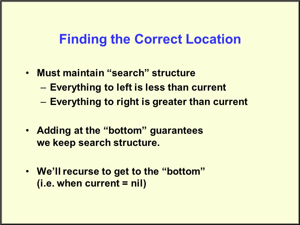 Finding the Correct Location Must maintain search structure –Everything to left is less than current –Everything to right is greater than current Adding at the bottom guarantees we keep search structure.