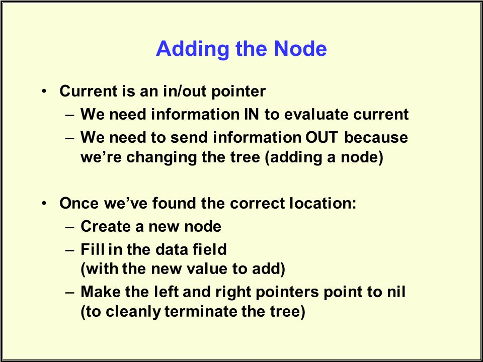 Adding the Node Current is an in/out pointer –We need information IN to evaluate current –We need to send information OUT because were changing the tree (adding a node) Once weve found the correct location: –Create a new node –Fill in the data field (with the new value to add) –Make the left and right pointers point to nil (to cleanly terminate the tree)