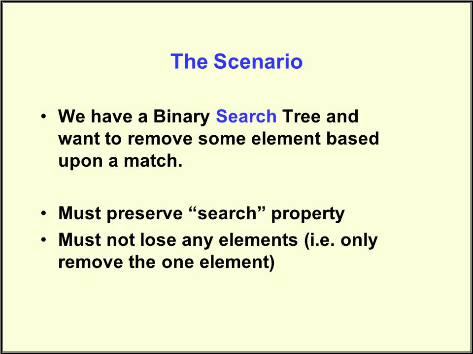 The Scenario We have a Binary Search Tree and want to remove some element based upon a match.