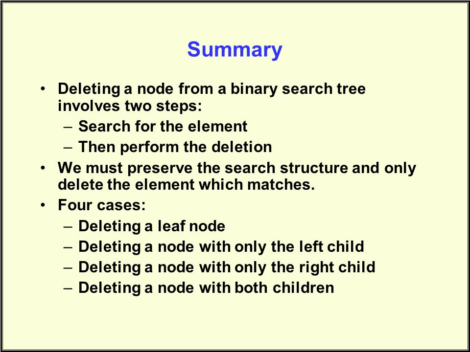Summary Deleting a node from a binary search tree involves two steps: –Search for the element –Then perform the deletion We must preserve the search structure and only delete the element which matches.