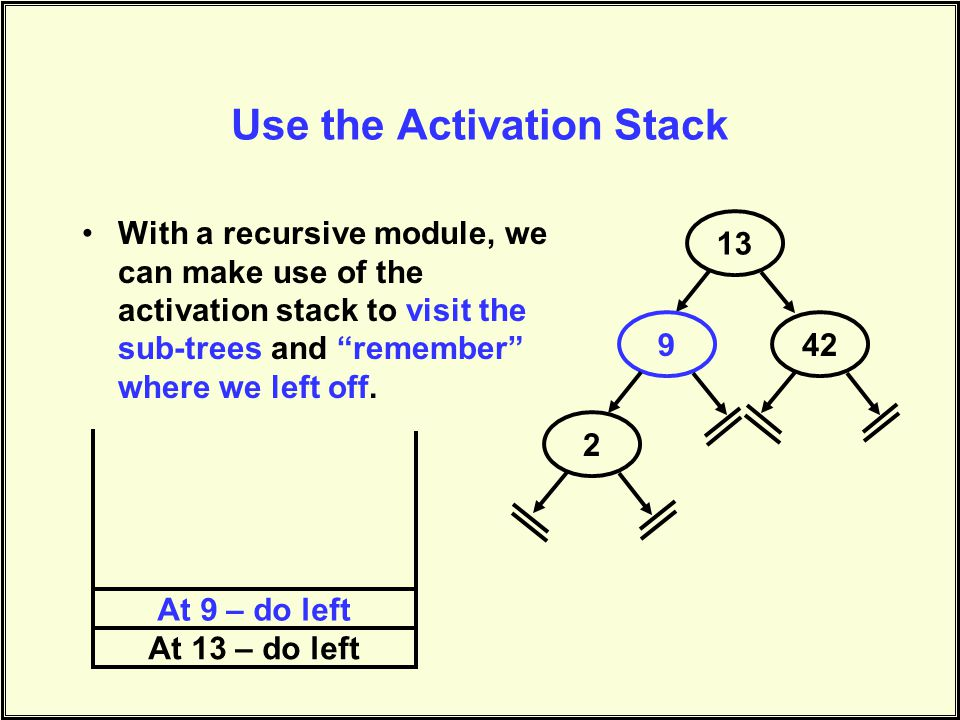 Use the Activation Stack With a recursive module, we can make use of the activation stack to visit the sub-trees and remember where we left off.