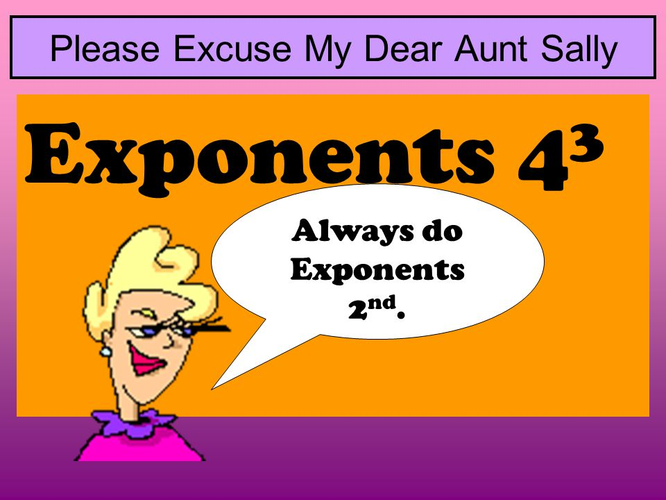 Please Excuse My Dear Aunt Sally Exponents 4 3 Always do Exponents 2 nd.