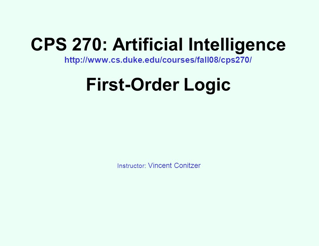 CPS 270: Artificial Intelligence http://www.cs.duke.edu/courses/fall08/cps270/ First-Order Logic Instructor: Vincent Conitzer