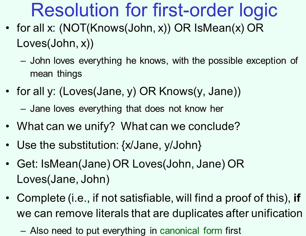 Resolution for first-order logic for all x: (NOT(Knows(John, x)) OR IsMean(x) OR Loves(John, x)) –John loves everything he knows, with the possible exception of mean things for all y: (Loves(Jane, y) OR Knows(y, Jane)) –Jane loves everything that does not know her What can we unify.