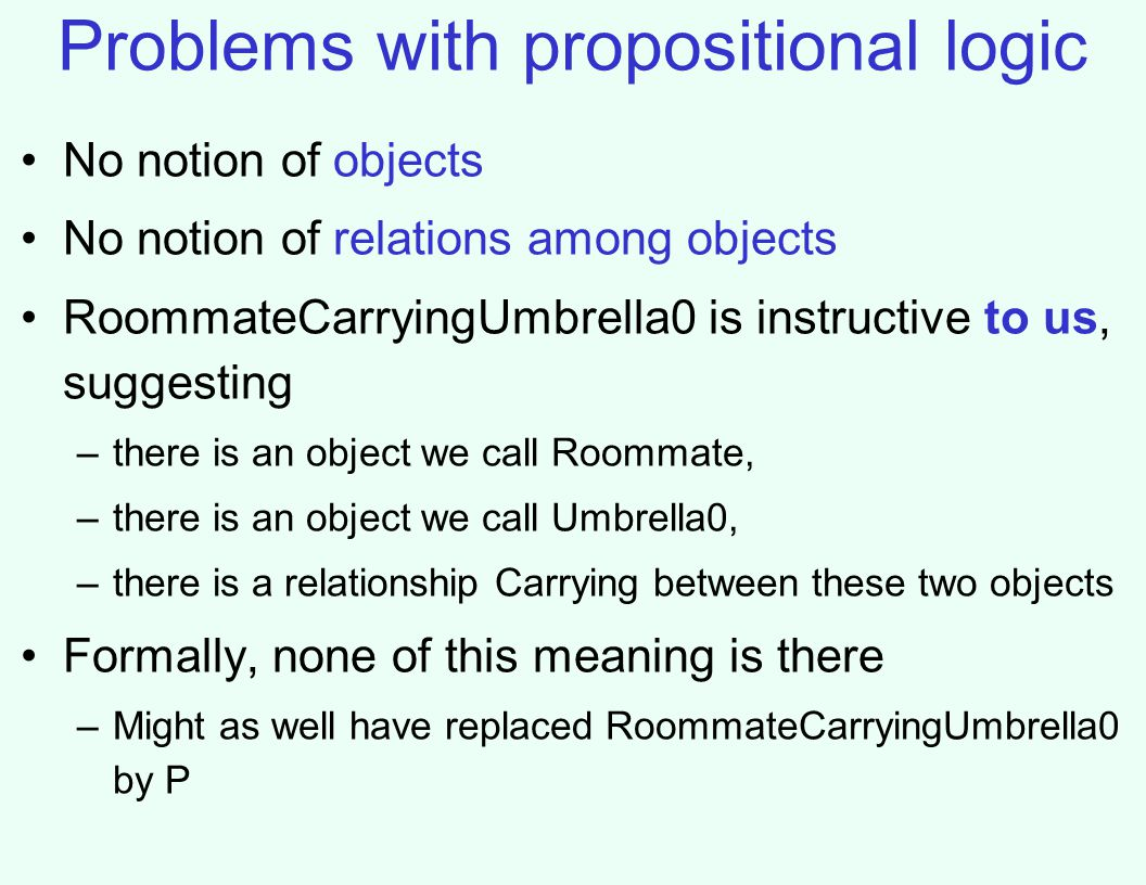 Problems with propositional logic No notion of objects No notion of relations among objects RoommateCarryingUmbrella0 is instructive to us, suggesting –there is an object we call Roommate, –there is an object we call Umbrella0, –there is a relationship Carrying between these two objects Formally, none of this meaning is there –Might as well have replaced RoommateCarryingUmbrella0 by P
