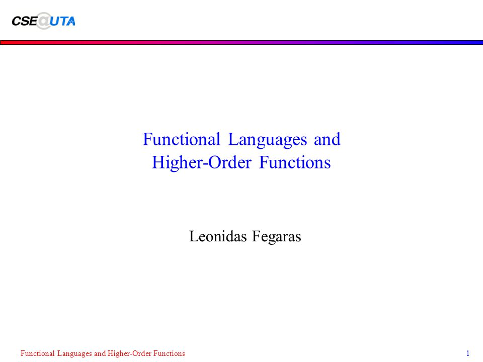 Functional Languages and Higher-Order Functions1 Leonidas Fegaras