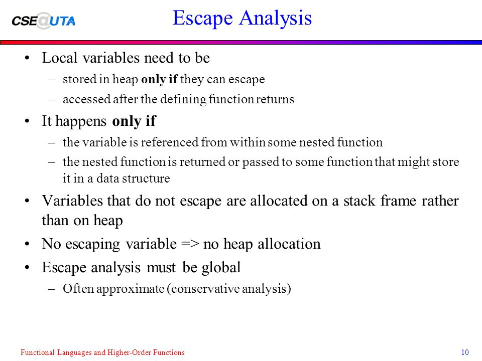 Functional Languages and Higher-Order Functions10 Escape Analysis Local variables need to be –stored in heap only if they can escape –accessed after the defining function returns It happens only if –the variable is referenced from within some nested function –the nested function is returned or passed to some function that might store it in a data structure Variables that do not escape are allocated on a stack frame rather than on heap No escaping variable => no heap allocation Escape analysis must be global –Often approximate (conservative analysis)