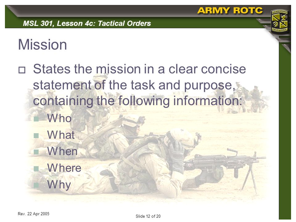 MSL 301, Lesson 4c: Tactical Orders Rev. 22 Apr 2005 Slide 12 of 20 Mission States the mission in a clear concise statement of the task and purpose, c