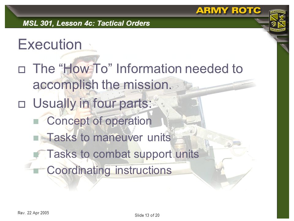 MSL 301, Lesson 4c: Tactical Orders Rev. 22 Apr 2005 Slide 13 of 20 Execution The How To Information needed to accomplish the mission. Usually in four