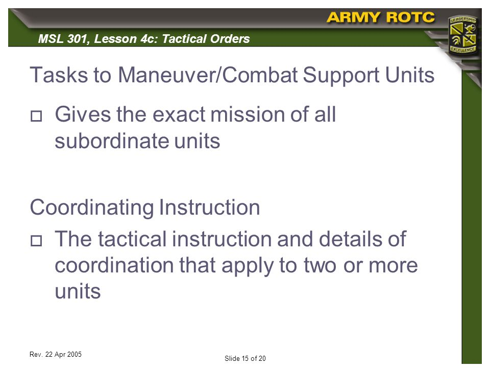 MSL 301, Lesson 4c: Tactical Orders Rev. 22 Apr 2005 Slide 15 of 20 Tasks to Maneuver/Combat Support Units Gives the exact mission of all subordinate